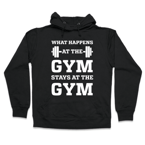 What Happens At The Gym Stays At The Gym Hooded Sweatshirt