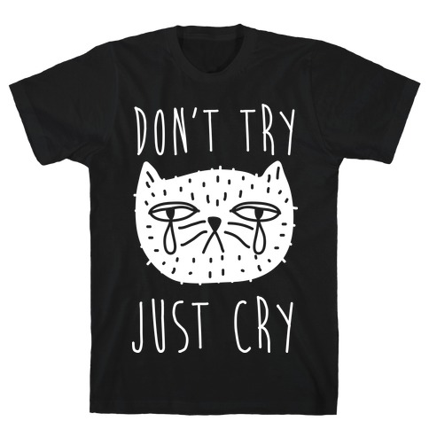 Don't Try Just Cry Mens T-Shirt