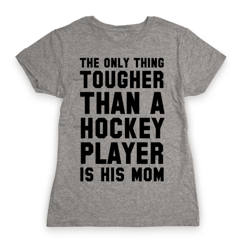 The Only Thing Tougher Than A Hockey Player (His Mom) Womens T-Shirt