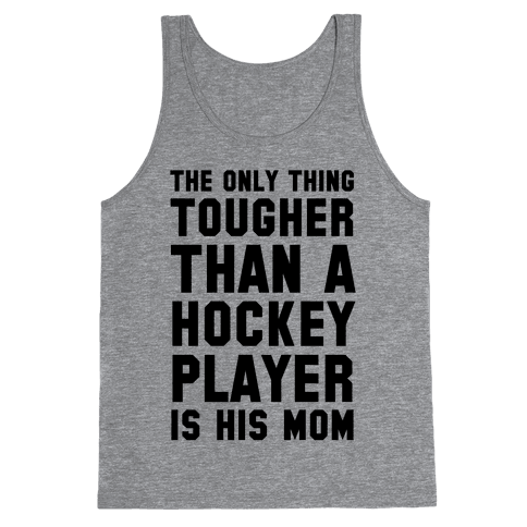 The Only Thing Tougher Than A Hockey Player (His Mom) Tank Top