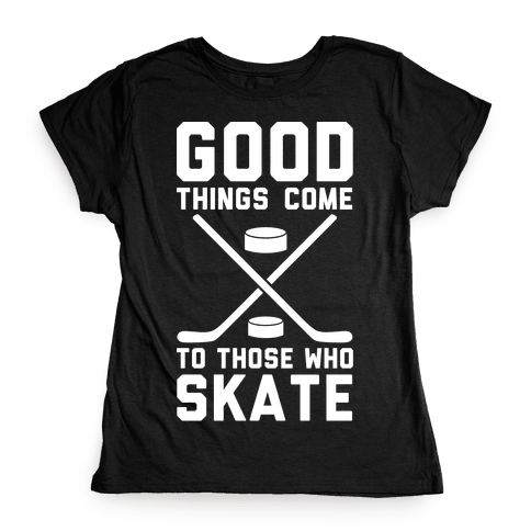 Good Things Come to Those Who Skate Womens T-Shirt