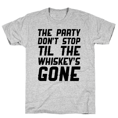 The Party Don't Stop Til The Whiskey's Gone Mens T-Shirt