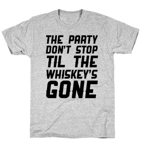 The Party Don't Stop Til The Whiskey's Gone T-Shirt