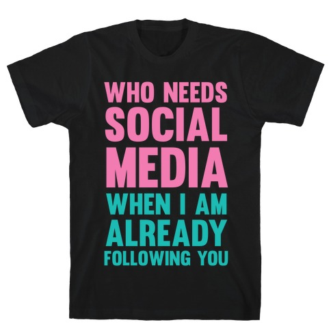 Who Needs Social Media When I Am Already Following You? T-Shirt