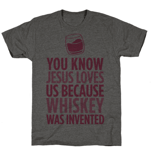 You Know Jesus Loves us because Whiskey was Invented Mens T-Shirt