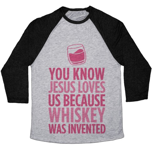 You Know Jesus Loves us because Whiskey was Invented Baseball Tee