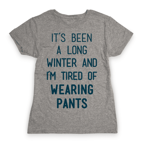 It's Been A Long Winter And I'm Tired Of Wearing Pants Womens T-Shirt