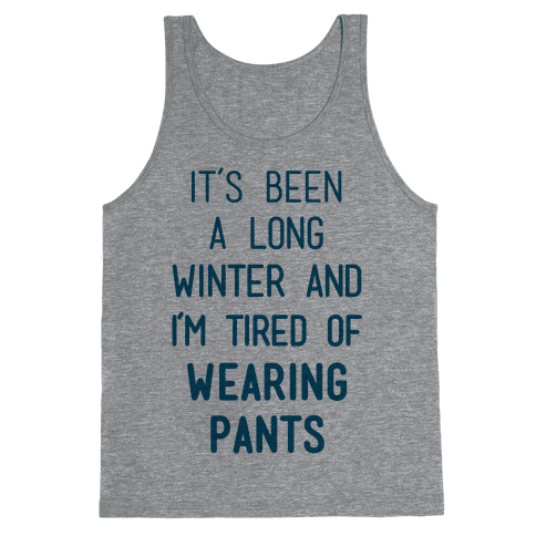 It's Been A Long Winter And I'm Tired Of Wearing Pants Tank Top