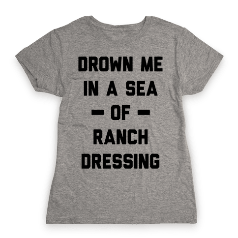Drown Me In A Sea Of Ranch Dressing Womens T-Shirt