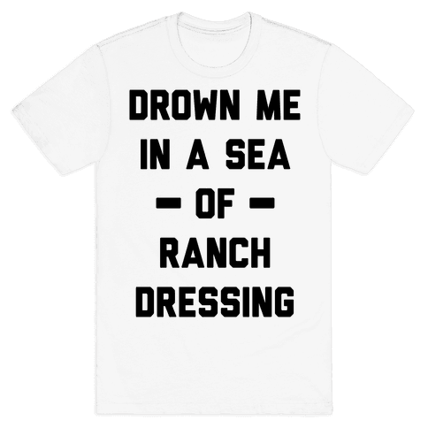 Drown Me In A Sea Of Ranch Dressing Mens T-Shirt
