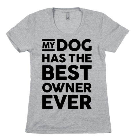 My Dog Has The Best Owner Ever Womens T-Shirt