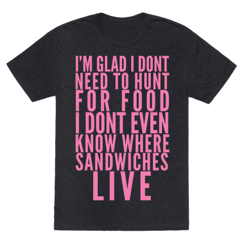 I'm Glad I Don't Need To Hunt For Food I Don't Even Know Where Sandwiches Live