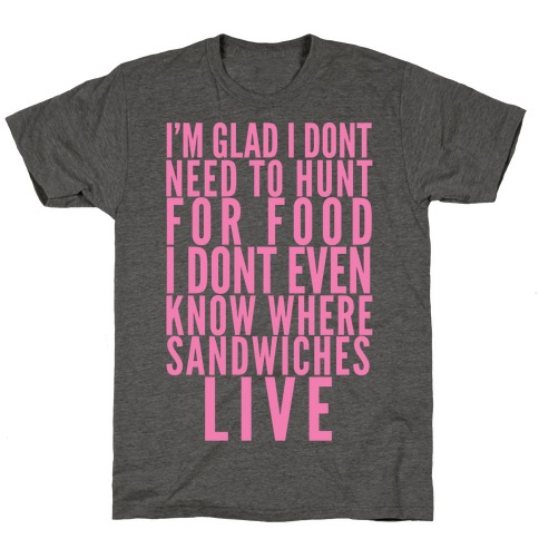 I'm Glad I Don't Need To Hunt For Food I Don't Even Know Where Sandwiches Live T-Shirt