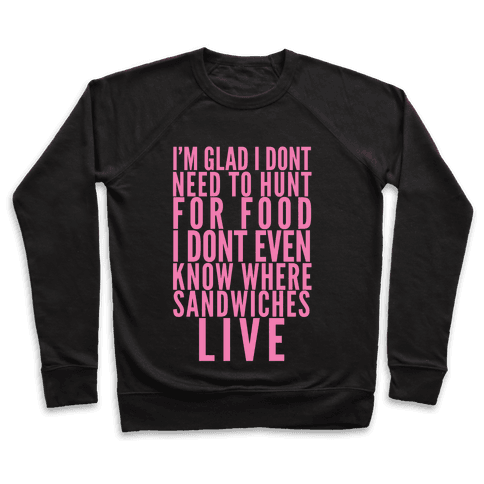 I'm Glad I Don't Need To Hunt For Food I Don't Even Know Where Sandwiches Live Pullover