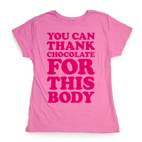 You Can Thank Chocolate For This Body Womens T-Shirt