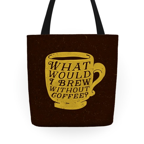 What Would I Brew Without Coffee? Tote