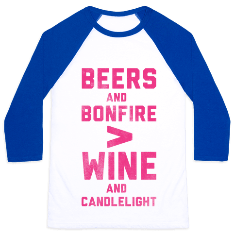 Beers and Bonfire > Wine and Candlelight Baseball Tee