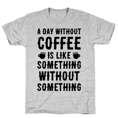 A Day Without Coffee Is Like Something Without Something Mens T-Shirt