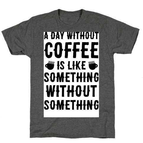 A Day Without Coffee Is Like Something Without Something T-Shirt