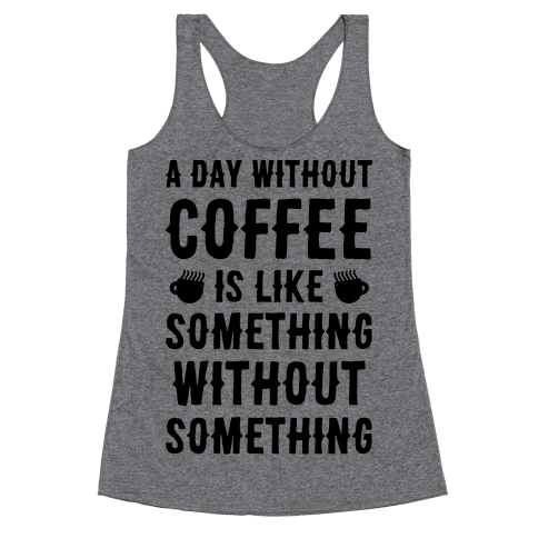 A Day Without Coffee Is Like Something Without Something Racerback Tank Top