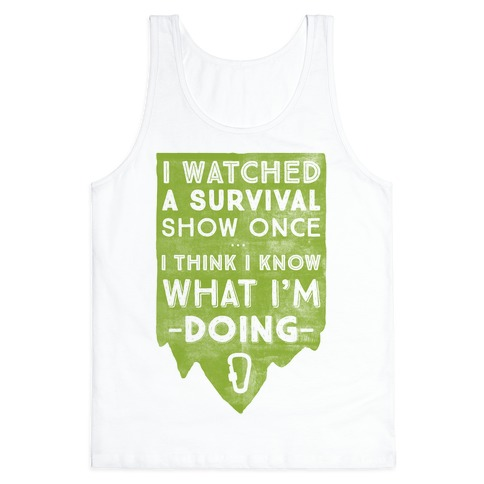 I Watched A Survival Show Once I Think I Know What I'm Doing Tank Top