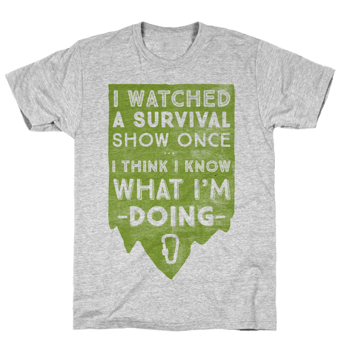 I Watched A Survival Show Once I Think I Know What I'm Doing Mens T-Shirt