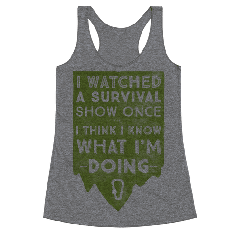 I Watched A Survival Show Once I Think I Know What I'm Doing Racerback Tank Top