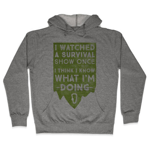 I Watched A Survival Show Once I Think I Know What I'm Doing Hooded Sweatshirt