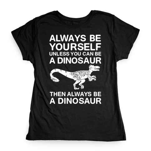 Always Be Yourself, Unless You Can Be A Dinosaur Womens T-Shirt