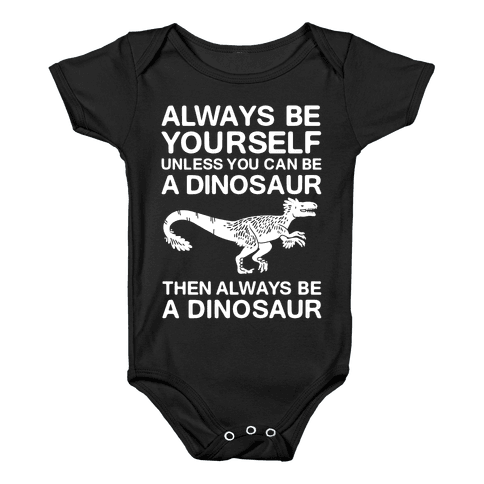 Always Be Yourself, Unless You Can Be A Dinosaur Baby Onesy