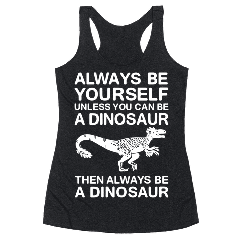 Always Be Yourself, Unless You Can Be A Dinosaur Racerback Tank Top