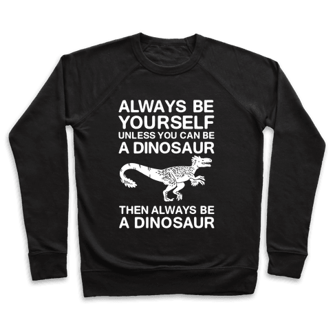 Always Be Yourself, Unless You Can Be A Dinosaur Pullover
