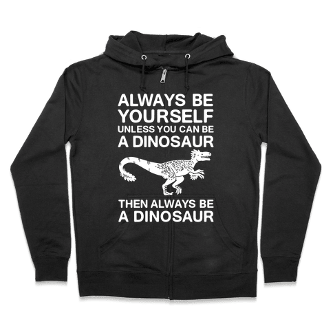 Always Be Yourself, Unless You Can Be A Dinosaur Zip Hoodie