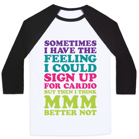Sometimes I Have The Feeling I Could Sign Up For Cardio Then I Think MMM Better Not Baseball Tee