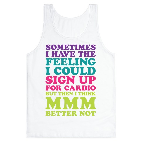 Sometimes I Have The Feeling I Could Sign Up For Cardio Then I Think MMM Better Not Tank Top