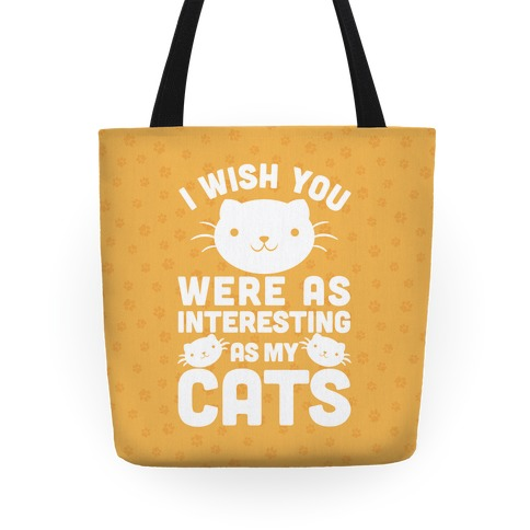 I Wish You were as Interesting as My Cats Tote