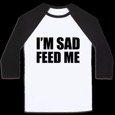 I'm Sad Feed Me Baseball Tee