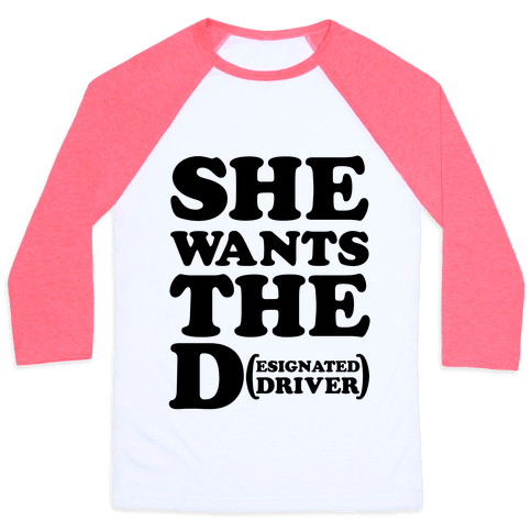 She Wants the D (Designated Driver) Baseball Tee