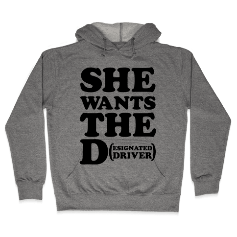 She Wants the D (Designated Driver) Hooded Sweatshirt