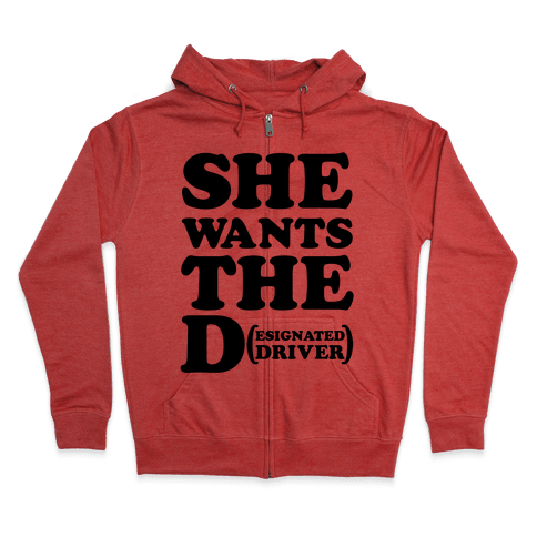 She Wants the D (Designated Driver) Zip Hoodie