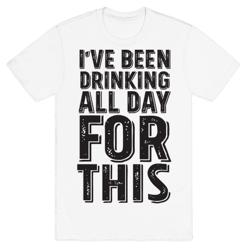 I've Been Drinking All Day For This Mens T-Shirt