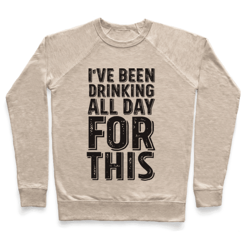 I've Been Drinking All Day For This Pullover