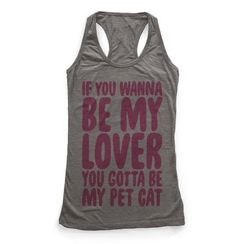 If You Wanna Be My Lover You Gotta Be My Pet Cat Racerback Tank Top
