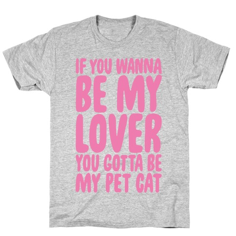 If You Wanna Be My Lover You Gotta Be My Pet Cat T-Shirt