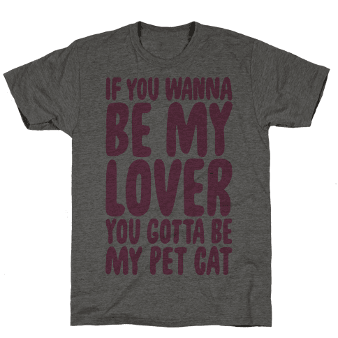 If You Wanna Be My Lover You Gotta Be My Pet Cat Mens T-Shirt