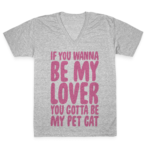 If You Wanna Be My Lover You Gotta Be My Pet Cat V-Neck Tee Shirt