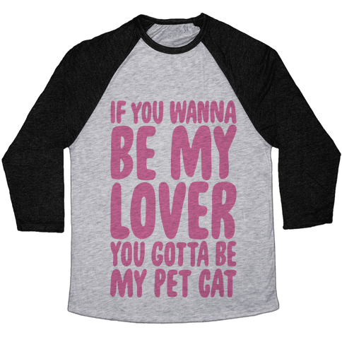 If You Wanna Be My Lover You Gotta Be My Pet Cat Baseball Tee