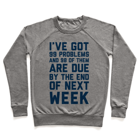 I Got 99 Problems and 98 Are Due Next Week Pullover