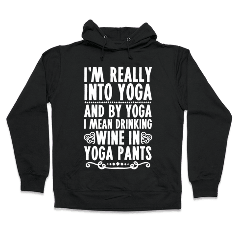 I'm Really Into Yoga (And By Yoga I Mean Drinking Wine In Yoga Pants) Hooded Sweatshirt