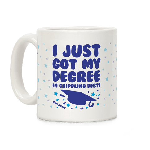 I Just Got My Degree! (In Crippling Debt) Coffee Mug